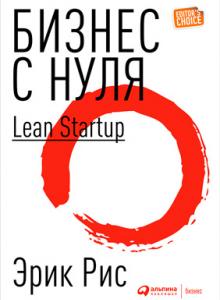 Бизнес с нуля. Метод Lean Startup для быстрого тестирования идей и выбора бизнес-модели.